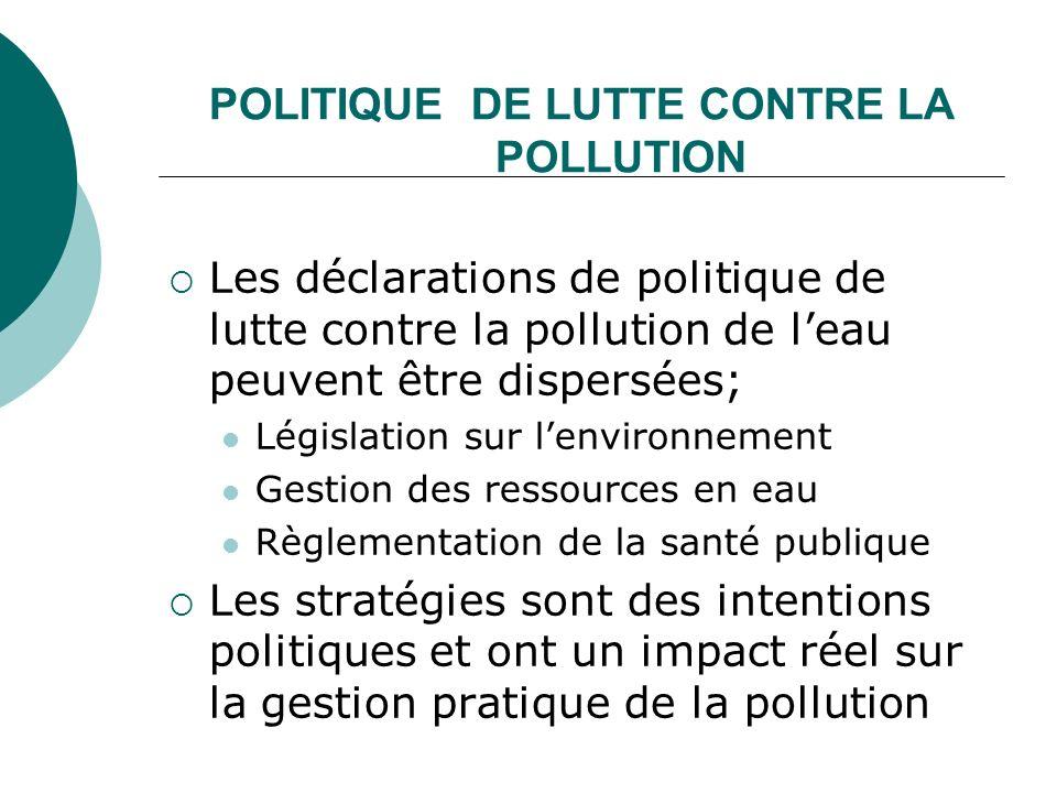 POLITIQUE DE LUTTE CONTRE LA POLLUTION Les déclarations de politique de lutte contre la pollution de leau peuvent être dispersées; Législation sur len