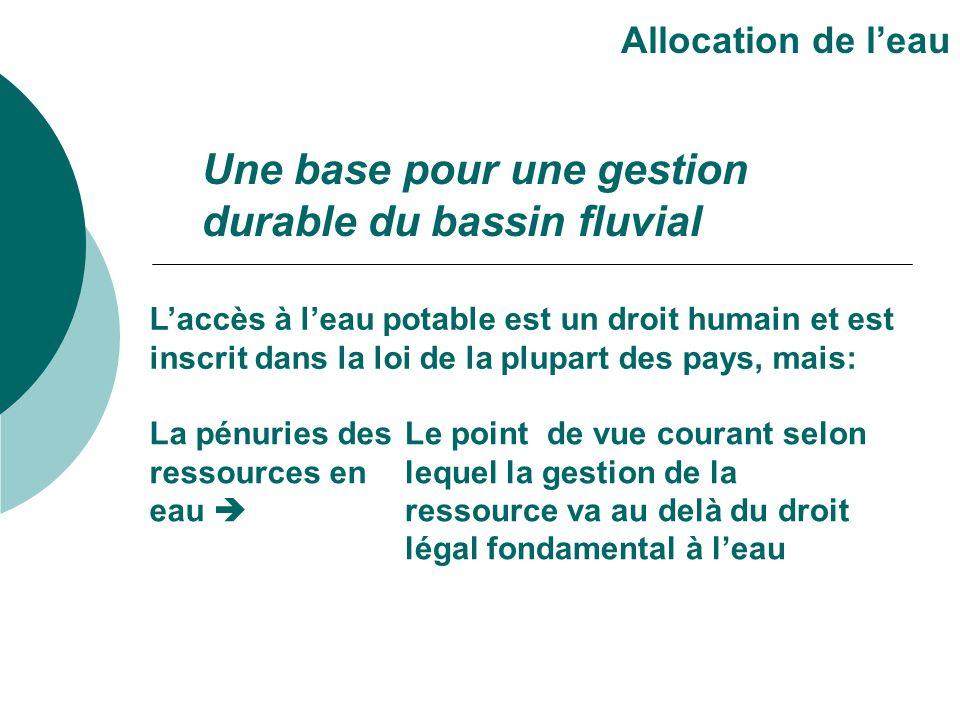 Un fondement pour une gestion durable du bassin fluvial Allocation de leau Doit règlementer lutilisation de leau pour assurer une utilisation durable, équitable et efficiente.