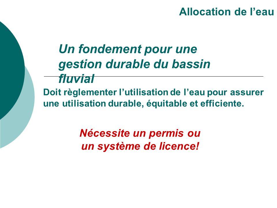 Un fondement pour une gestion durable du bassin fluvial Allocation de leau Doit règlementer lutilisation de leau pour assurer une utilisation durable,