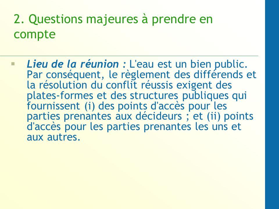 2. Questions majeures à prendre en compte Lieu de la réunion : L'eau est un bien public. Par conséquent, le règlement des différends et la résolution