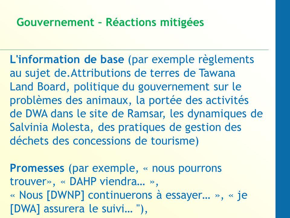 L information de base (par exemple règlements au sujet de.Attributions de terres de Tawana Land Board, politique du gouvernement sur le problèmes des animaux, la portée des activités de DWA dans le site de Ramsar, les dynamiques de Salvinia Molesta, des pratiques de gestion des déchets des concessions de tourisme) Promesses (par exemple, « nous pourrons trouver», « DAHP viendra… », « Nous [DWNP] continuerons à essayer… », « je [DWA] assurera le suivi… ), Gouvernement – Réactions mitigées