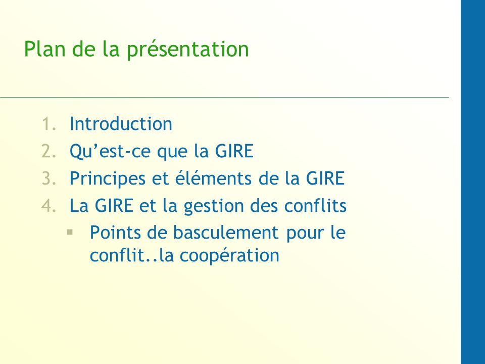 Plan de la présentation 1.Introduction 2.Quest-ce que la GIRE 3.Principes et éléments de la GIRE 4.La GIRE et la gestion des conflits Points de basculement pour le conflit..la coopération