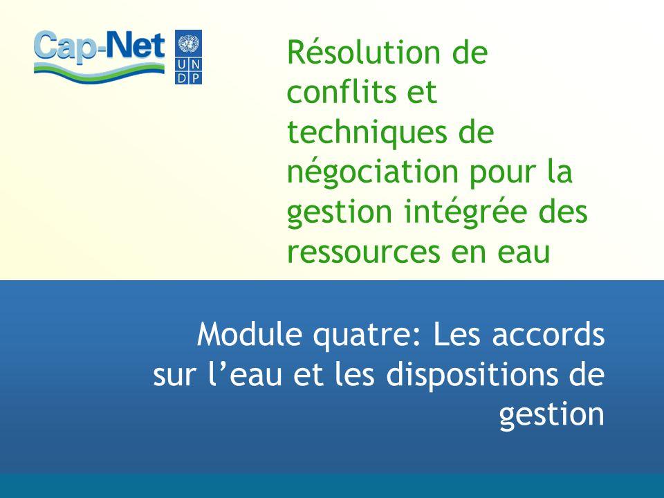 Résolution de conflits et techniques de négociation pour la gestion intégrée des ressources en eau Module quatre: Les accords sur leau et les dispositions de gestion