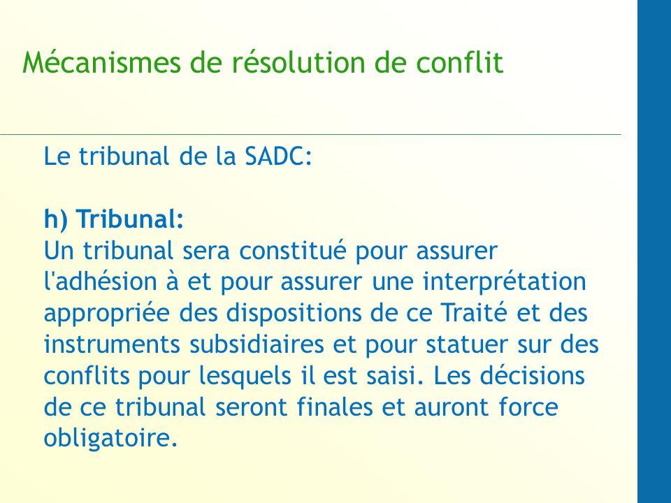Mécanismes de résolution de conflit Le tribunal de la SADC: h) Tribunal: Un tribunal sera constitué pour assurer l adhésion à et pour assurer une interprétation appropriée des dispositions de ce Traité et des instruments subsidiaires et pour statuer sur des conflits pour lesquels il est saisi.
