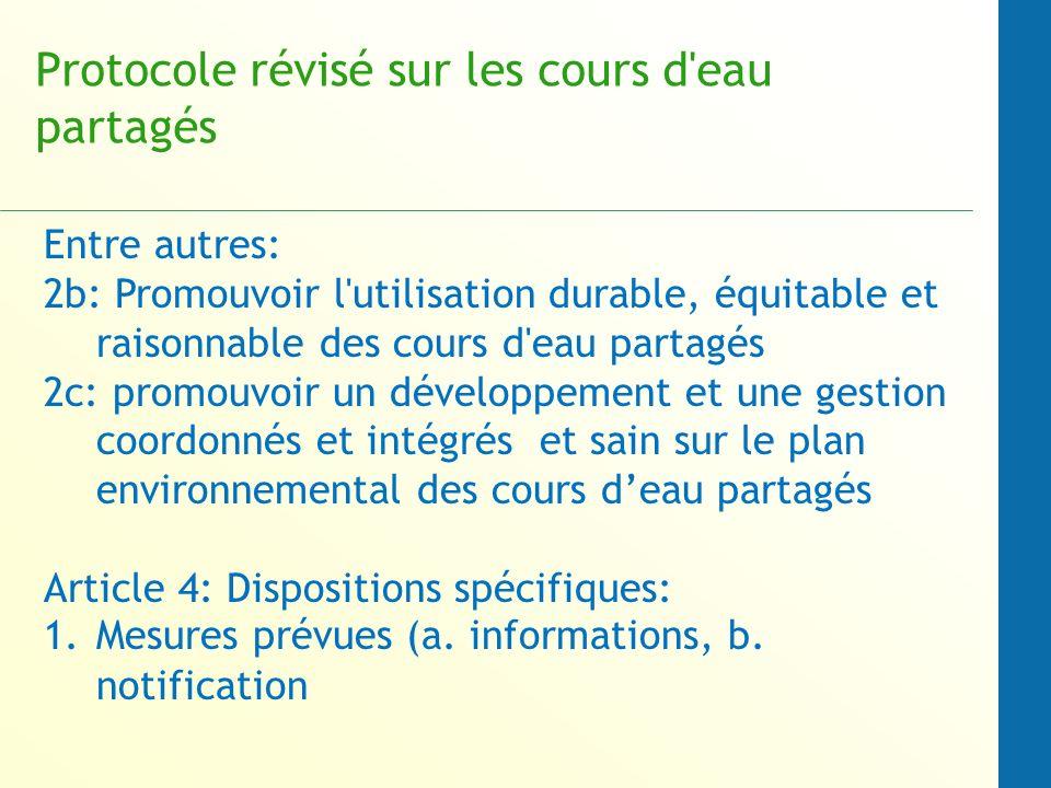 Protocole révisé sur les cours d eau partagés Entre autres: 2b: Promouvoir l utilisation durable, équitable et raisonnable des cours d eau partagés 2c: promouvoir un développement et une gestion coordonnés et intégrés et sain sur le plan environnemental des cours deau partagés Article 4: Dispositions spécifiques: 1.Mesures prévues (a.