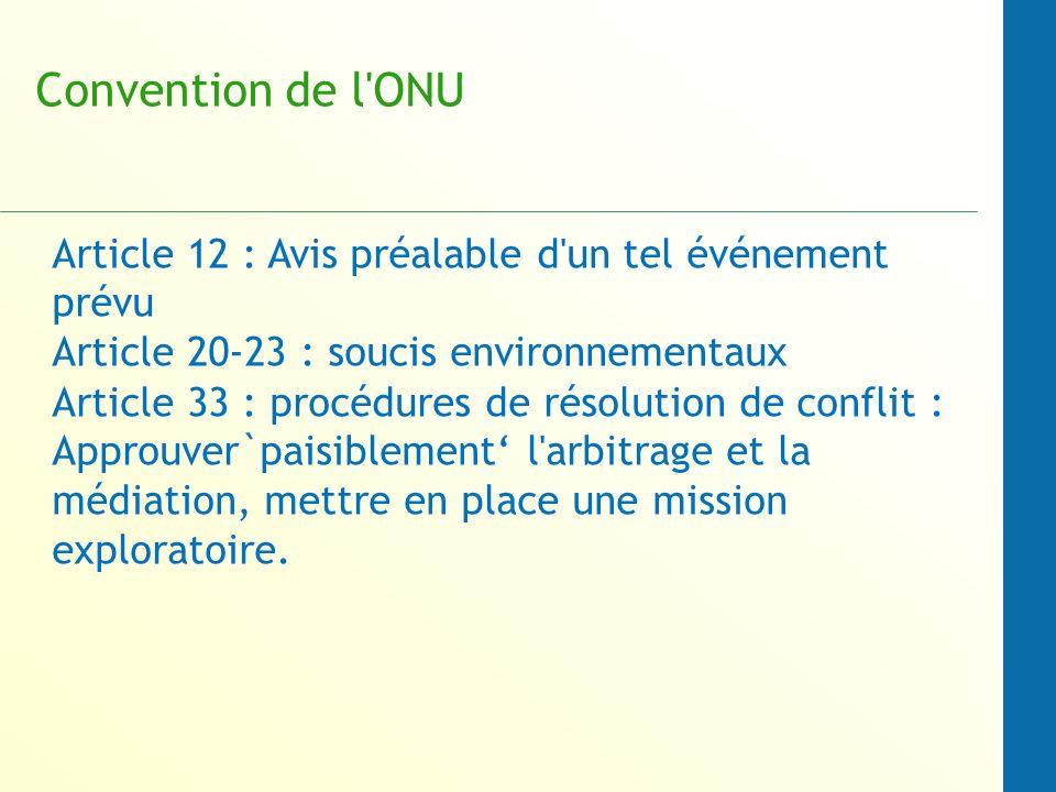 Convention de l ONU Article 12 : Avis préalable d un tel événement prévu Article 20-23 : soucis environnementaux Article 33 : procédures de résolution de conflit : Approuver`paisiblement l arbitrage et la médiation, mettre en place une mission exploratoire.