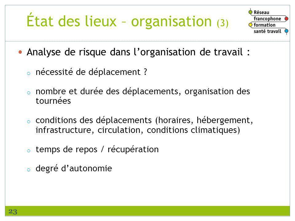 État des lieux – organisation (3) Analyse de risque dans lorganisation de travail : o nécessité de déplacement ? o nombre et durée des déplacements, o