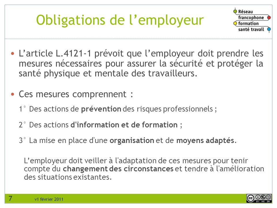 v1 février 2011 Obligations de lemployeur Larticle L.4121-1 prévoit que lemployeur doit prendre les mesures nécessaires pour assurer la sécurité et protéger la santé physique et mentale des travailleurs.