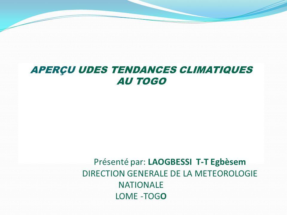 APERÇU UDES TENDANCES CLIMATIQUES AU TOGO Présenté par: LAOGBESSI T-T Egbèsem DIRECTION GENERALE DE LA METEOROLOGIE NATIONALE LOME -TOGO
