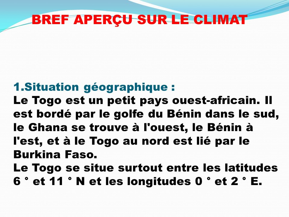 1.Situation géographique : Le Togo est un petit pays ouest-africain. Il est bordé par le golfe du Bénin dans le sud, le Ghana se trouve à l'ouest, le