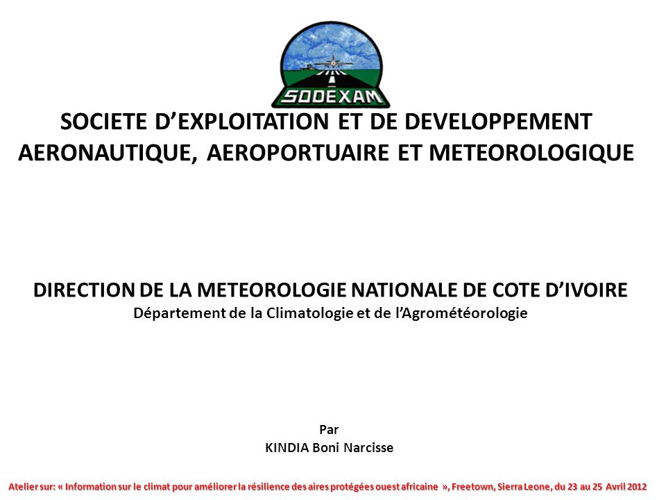 SOCIETE DEXPLOITATION ET DE DEVELOPPEMENT AERONAUTIQUE, AEROPORTUAIRE ET METEOROLOGIQUE DIRECTION DE LA METEOROLOGIE NATIONALE DE COTE DIVOIRE Département de la Climatologie et de lAgrométéorologie Atelier sur: « Information sur le climat pour améliorer la résilience des aires protégées ouest africaine », Freetown, Sierra Leone, du 23 au 25 Avril 2012 Par KINDIA Boni Narcisse