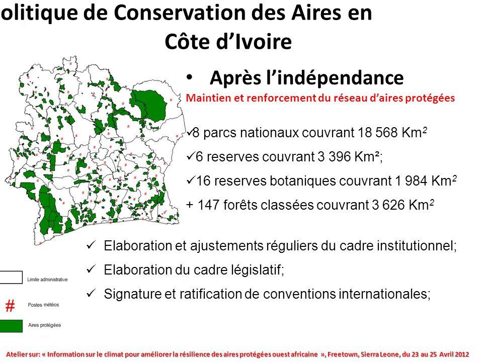 Atelier sur: « Information sur le climat pour améliorer la résilience des aires protégées ouest africaine », Freetown, Sierra Leone, du 23 au 25 Avril 2012 II-Politique de Conservation des Aires en Côte dIvoire Après lindépendance Maintien et renforcement du réseau daires protégées 8 parcs nationaux couvrant 18 568 Km 2 6 reserves couvrant 3 396 Km²; 16 reserves botaniques couvrant 1 984 Km 2 + 147 forêts classées couvrant 3 626 Km 2 Elaboration et ajustements réguliers du cadre institutionnel; Elaboration du cadre législatif; Signature et ratification de conventions internationales;