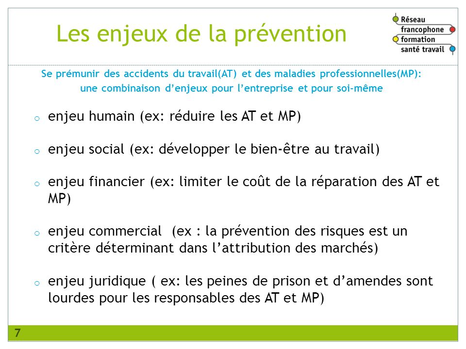 Les enjeux de la prévention o enjeu humain (ex: réduire les AT et MP) o enjeu social (ex: développer le bien-être au travail) o enjeu financier (ex: l