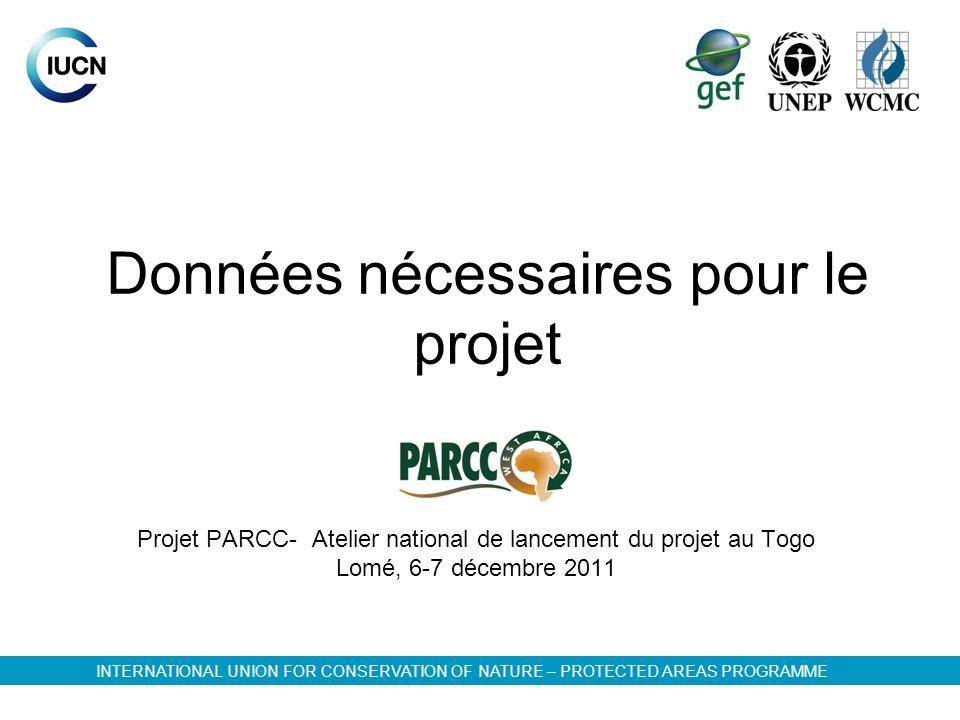 Données nécessaires pour le projet Projet PARCC- Atelier national de lancement du projet au Togo Lomé, 6-7 décembre 2011 INTERNATIONAL UNION FOR CONSERVATION OF NATURE – PROTECTED AREAS PROGRAMME