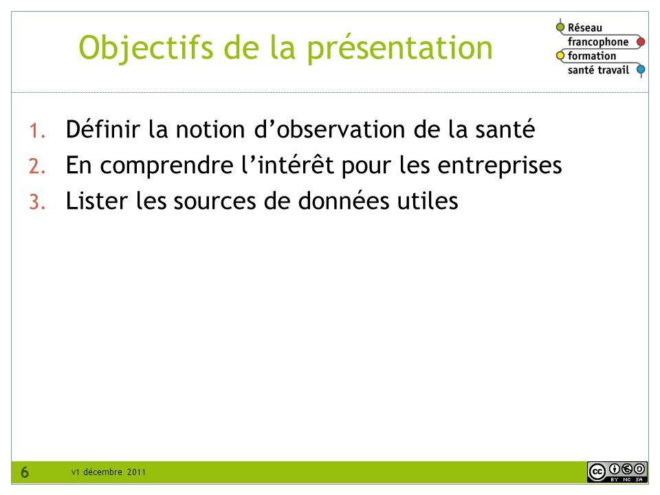 v1 décembre 2011 Objectifs de la présentation 1. Définir la notion dobservation de la santé 2. En comprendre lintérêt pour les entreprises 3. Lister l
