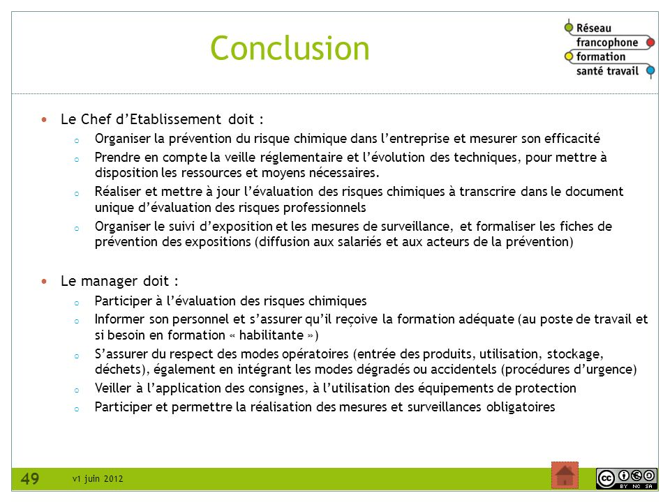 v1 juin 2012 Conclusion Le Chef dEtablissement doit : o Organiser la prévention du risque chimique dans lentreprise et mesurer son efficacité o Prendr