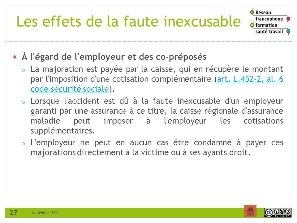 v1 février 2011 Les effets de la faute inexcusable À l égard de l employeur et des co-préposés o La majoration est payée par la caisse, qui en récupère le montant par l imposition d une cotisation complémentaire (art.