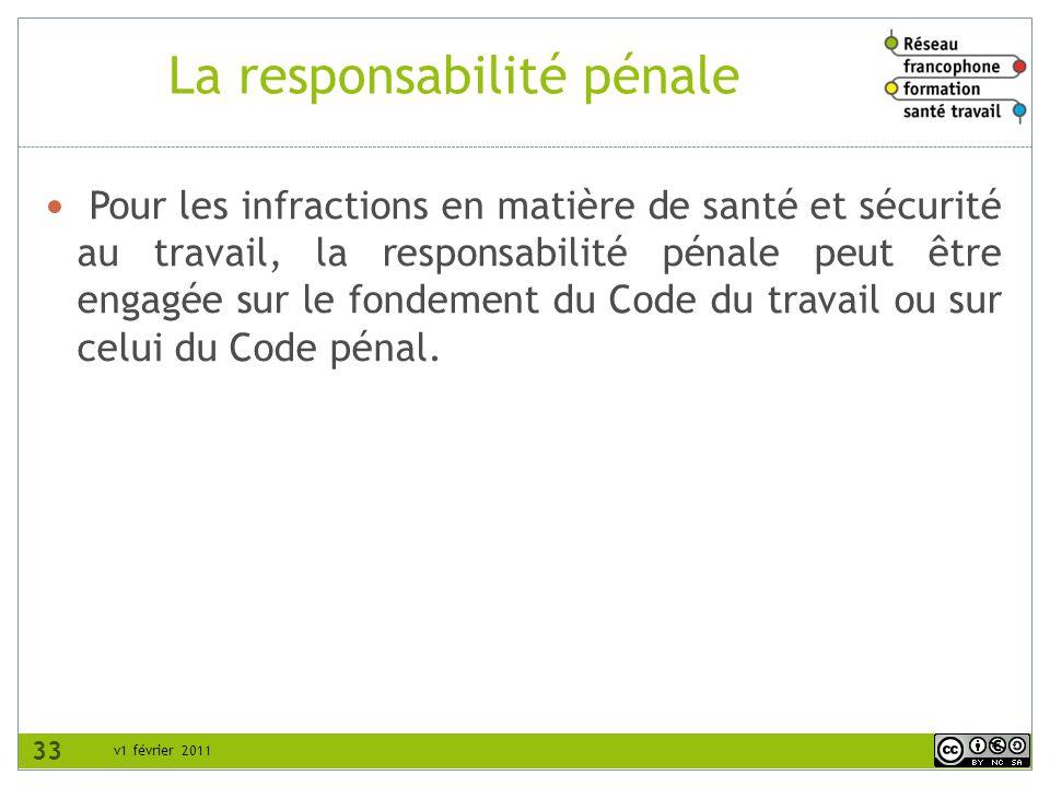 v1 février 2011 La responsabilité pénale Pour les infractions en matière de santé et sécurité au travail, la responsabilité pénale peut être engagée sur le fondement du Code du travail ou sur celui du Code pénal.