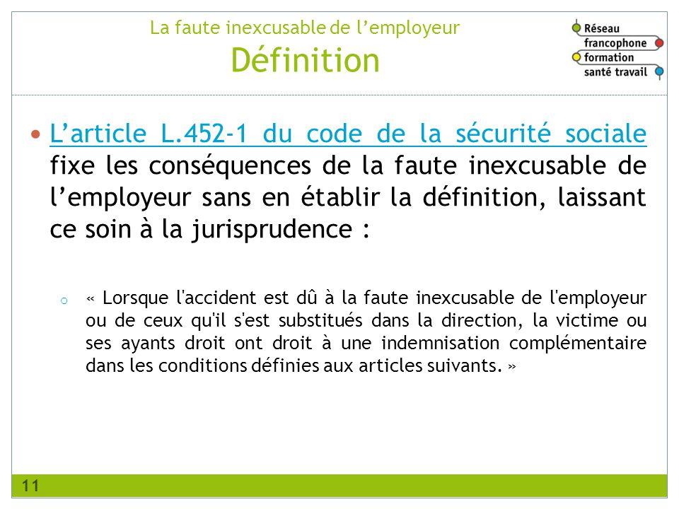 Larticle L.452-1 du code de la sécurité sociale fixe les conséquences de la faute inexcusable de lemployeur sans en établir la définition, laissant ce