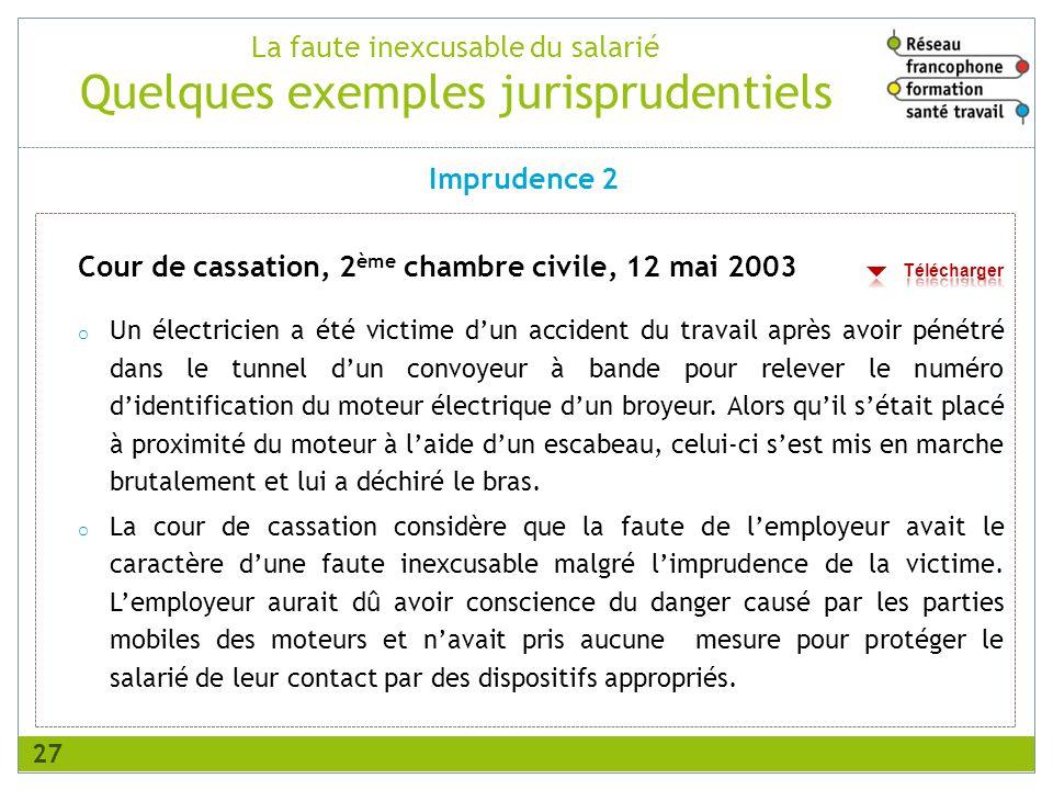 La faute inexcusable du salarié Quelques exemples jurisprudentiels Cour de cassation, 2 ème chambre civile, 12 mai 2003 o Un électricien a été victime