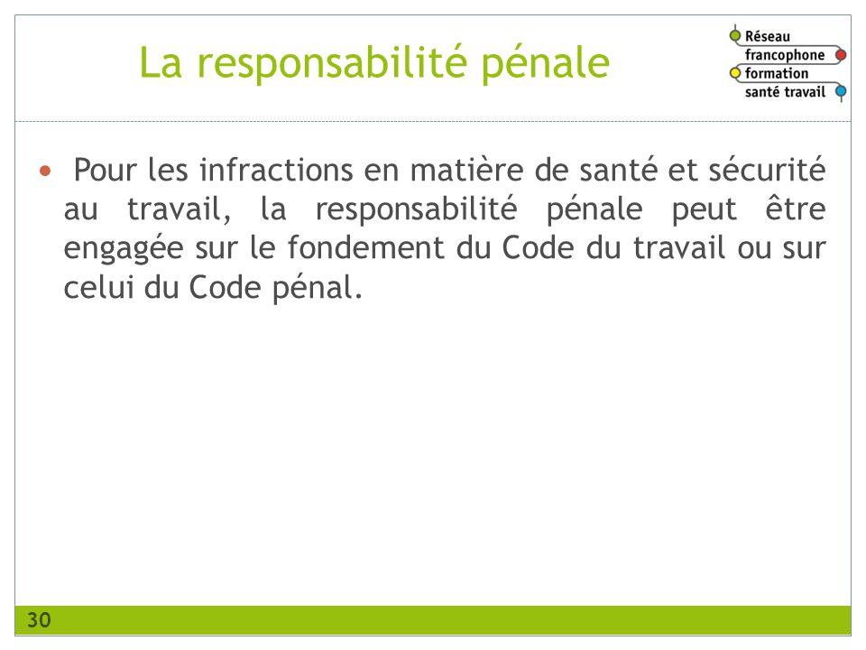 La responsabilité pénale Pour les infractions en matière de santé et sécurité au travail, la responsabilité pénale peut être engagée sur le fondement