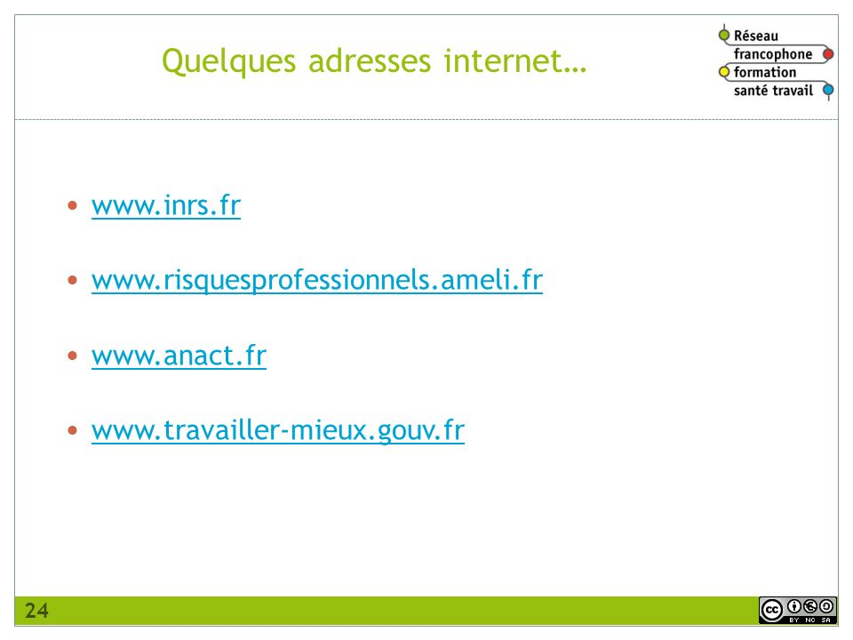 Quelques adresses internet… www.inrs.fr www.risquesprofessionnels.ameli.fr www.anact.fr www.travailler-mieux.gouv.fr 24