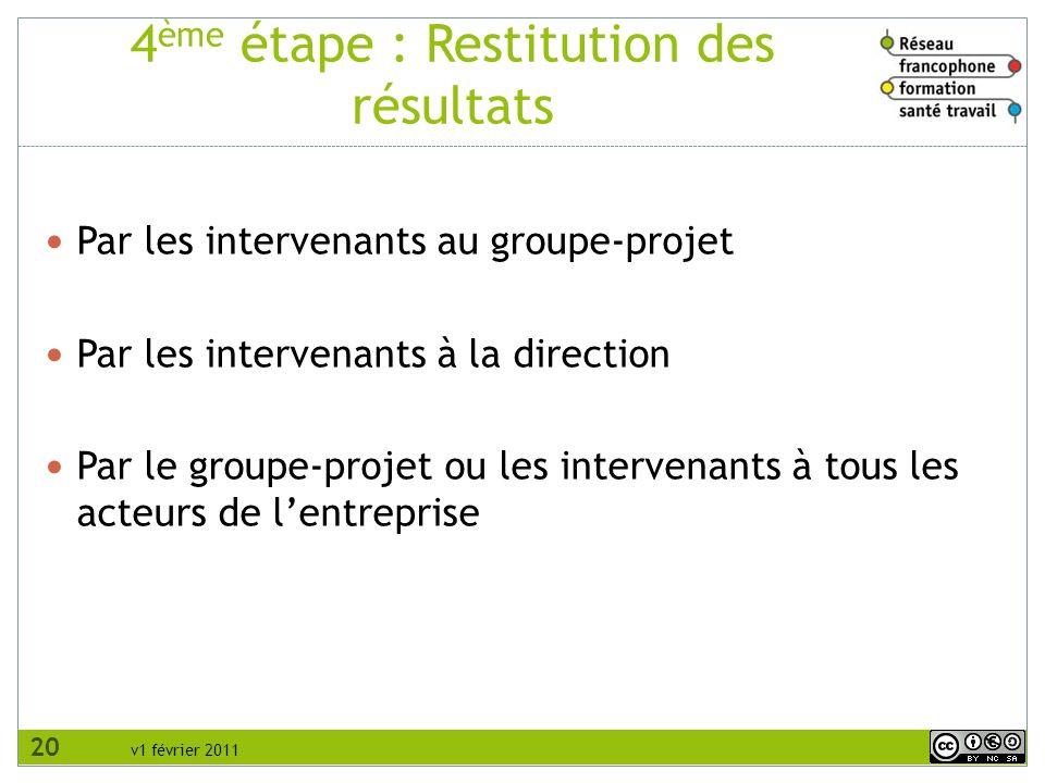 v1 février 2011 4 ème étape : Restitution des résultats Par les intervenants au groupe-projet Par les intervenants à la direction Par le groupe-projet