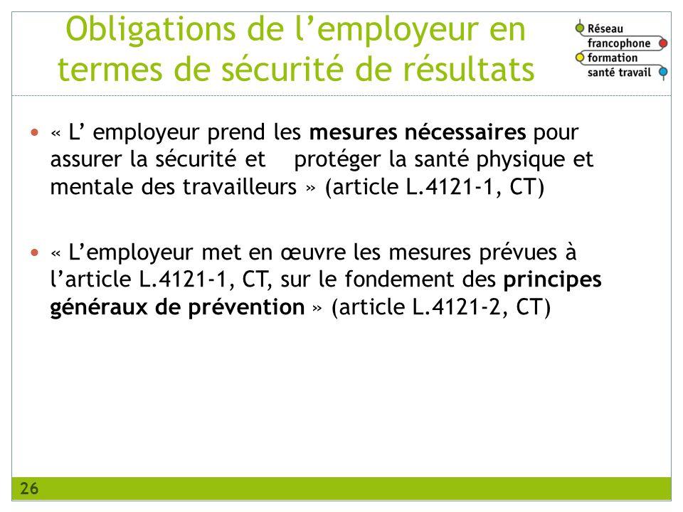 « L employeur prend les mesures nécessaires pour assurer la sécurité et protéger la santé physique et mentale des travailleurs » (article L.4121-1, CT) « Lemployeur met en œuvre les mesures prévues à larticle L.4121-1, CT, sur le fondement des principes généraux de prévention » (article L.4121-2, CT) Obligations de lemployeur en termes de sécurité de résultats 26