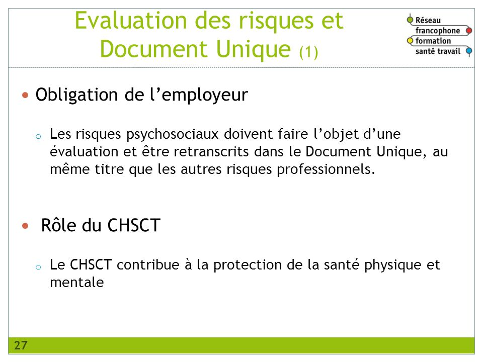 Evaluation des risques et Document Unique (1) Obligation de lemployeur o Les risques psychosociaux doivent faire lobjet dune évaluation et être retran
