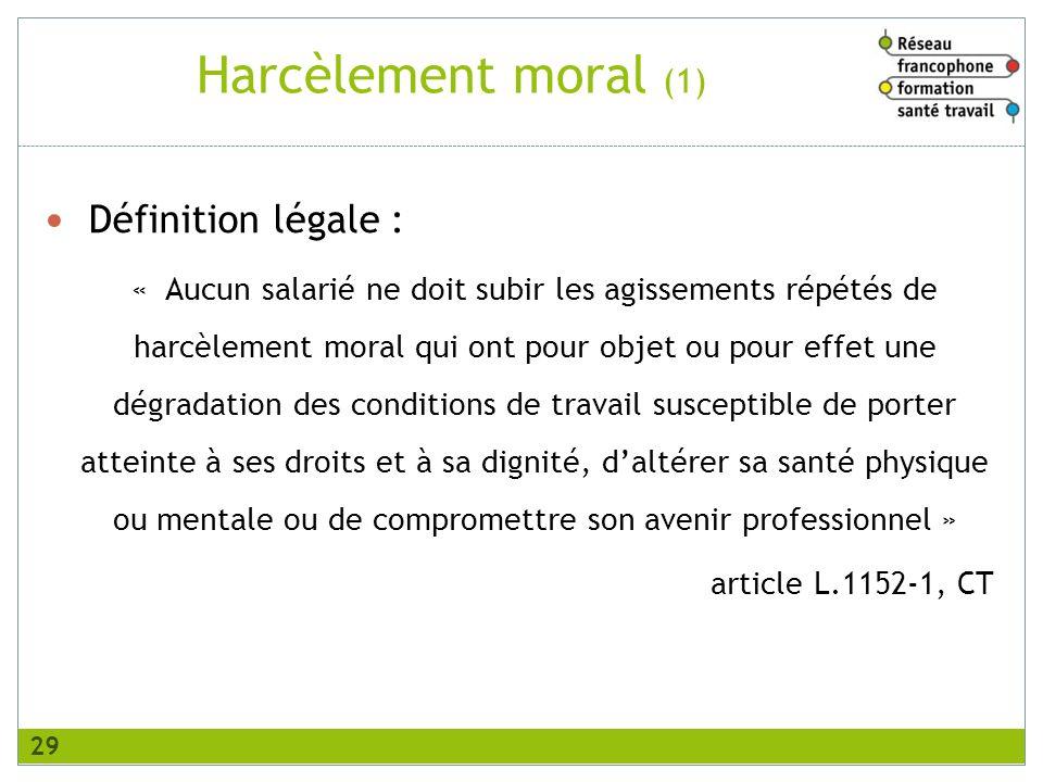 Harcèlement moral (1) Définition légale : « Aucun salarié ne doit subir les agissements répétés de harcèlement moral qui ont pour objet ou pour effet