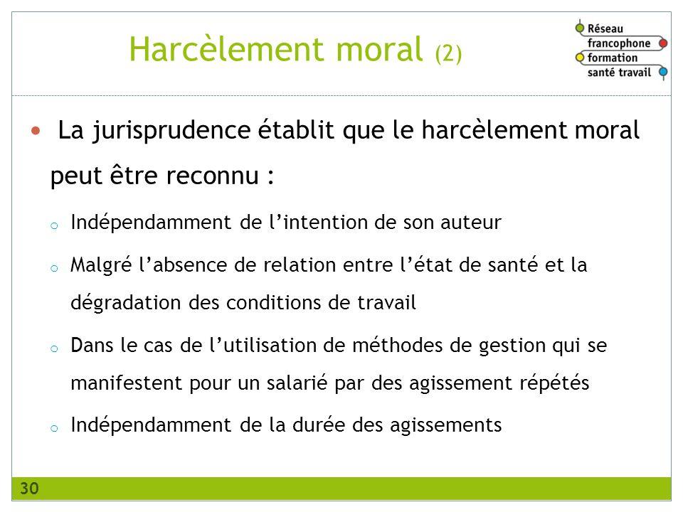 Harcèlement moral (2) La jurisprudence établit que le harcèlement moral peut être reconnu : o Indépendamment de lintention de son auteur o Malgré labs