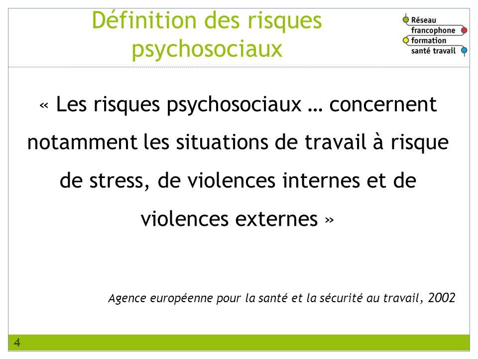 Définition des risques psychosociaux « Les risques psychosociaux … concernent notamment les situations de travail à risque de stress, de violences internes et de violences externes » Agence européenne pour la santé et la sécurité au travail, 2002 4