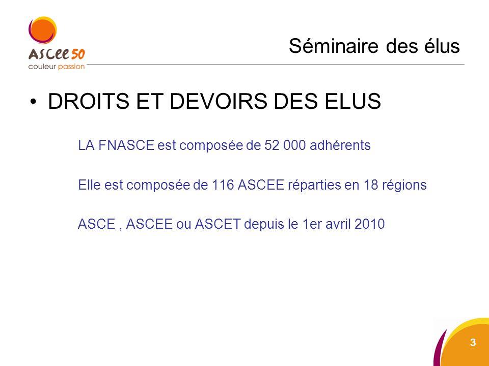 Séminaire des élus DROITS ET DEVOIRS DES ELUS LA FNASCE est composée de 52 000 adhérents Elle est composée de 116 ASCEE réparties en 18 régions ASCE, ASCEE ou ASCET depuis le 1er avril 2010 3
