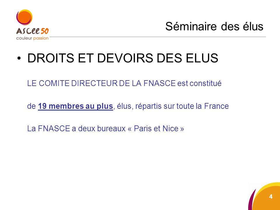 Séminaire des élus DROITS ET DEVOIRS DES ELUS LE COMITE DIRECTEUR DE LA FNASCE est constitué de 19 membres au plus, élus, répartis sur toute la France La FNASCE a deux bureaux « Paris et Nice » 4