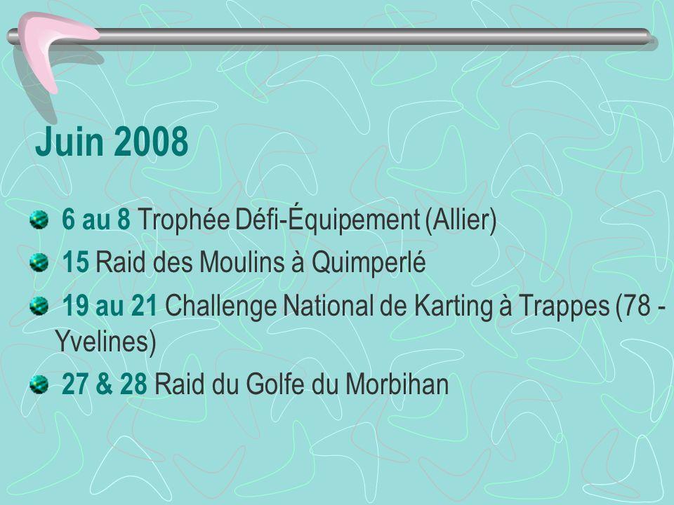 Juin 2008 6 au 8 Trophée Défi-Équipement (Allier) 15 Raid des Moulins à Quimperlé 19 au 21 Challenge National de Karting à Trappes (78 - Yvelines) 27 & 28 Raid du Golfe du Morbihan