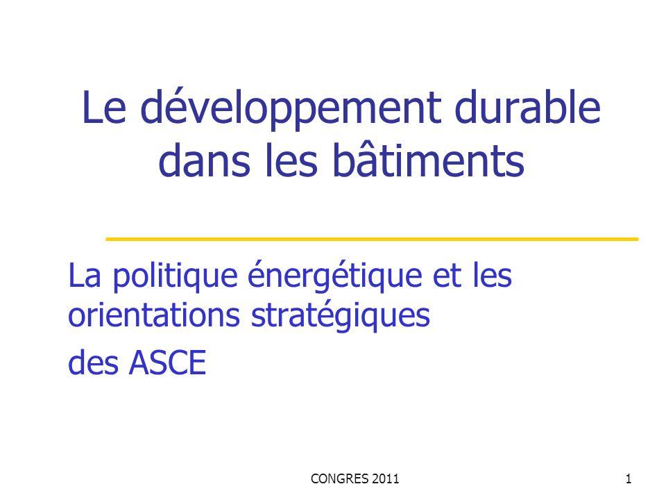 CONGRES 20111 Le développement durable dans les bâtiments La politique énergétique et les orientations stratégiques des ASCE