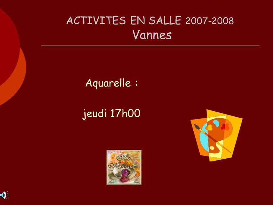 ACTIVITES EN SALLE 2007-2008 Vannes Aquarelle : jeudi 17h00