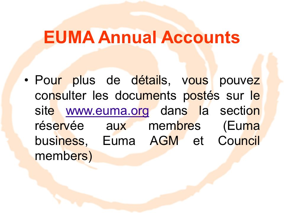 EUMA Annual Accounts Pour plus de détails, vous pouvez consulter les documents postés sur le site www.euma.org dans la section réservée aux membres (Euma business, Euma AGM et Council members)www.euma.org