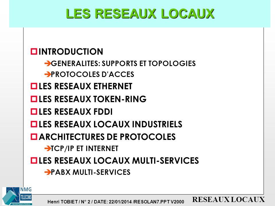 Henri TOBIET / N° 2 / DATE: 22/01/2014 /RESOLAN7.PPT V2000 RESEAUX LOCAUX LES RESEAUX LOCAUX p INTRODUCTION è GENERALITES: SUPPORTS ET TOPOLOGIES è PROTOCOLES D ACCES p LES RESEAUX ETHERNET p LES RESEAUX TOKEN-RING p LES RESEAUX FDDI p LES RESEAUX LOCAUX INDUSTRIELS p ARCHITECTURES DE PROTOCOLES è TCP/IP ET INTERNET p LES RESEAUX LOCAUX MULTI-SERVICES è PABX MULTI-SERVICES