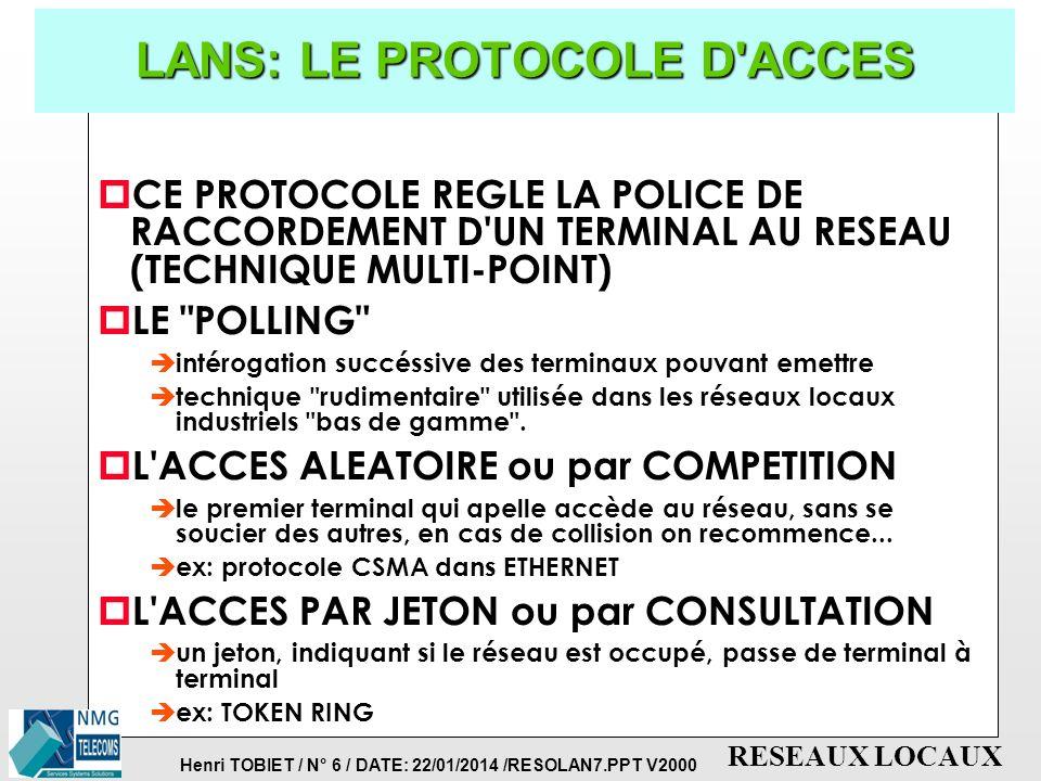 Henri TOBIET / N° 6 / DATE: 22/01/2014 /RESOLAN7.PPT V2000 RESEAUX LOCAUX LANS: LE PROTOCOLE D ACCES p CE PROTOCOLE REGLE LA POLICE DE RACCORDEMENT D UN TERMINAL AU RESEAU (TECHNIQUE MULTI-POINT) p LE POLLING è intérogation succéssive des terminaux pouvant emettre è technique rudimentaire utilisée dans les réseaux locaux industriels bas de gamme .