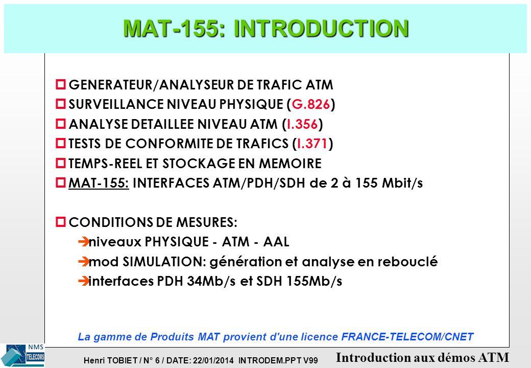 Henri TOBIET / N° 6 / DATE: 22/01/2014 INTRODEM.PPT V99 Introduction aux démos ATM MAT-155: INTRODUCTION p GENERATEUR/ANALYSEUR DE TRAFIC ATM p SURVEILLANCE NIVEAU PHYSIQUE (G.826) p ANALYSE DETAILLEE NIVEAU ATM (I.356) p TESTS DE CONFORMITE DE TRAFICS (I.371) p TEMPS-REEL ET STOCKAGE EN MEMOIRE p MAT-155: INTERFACES ATM/PDH/SDH de 2 à 155 Mbit/s p CONDITIONS DE MESURES: è niveaux PHYSIQUE - ATM - AAL è mod SIMULATION: génération et analyse en rebouclé è interfaces PDH 34Mb/s et SDH 155Mb/s La gamme de Produits MAT provient d une licence FRANCE-TELECOM/CNET