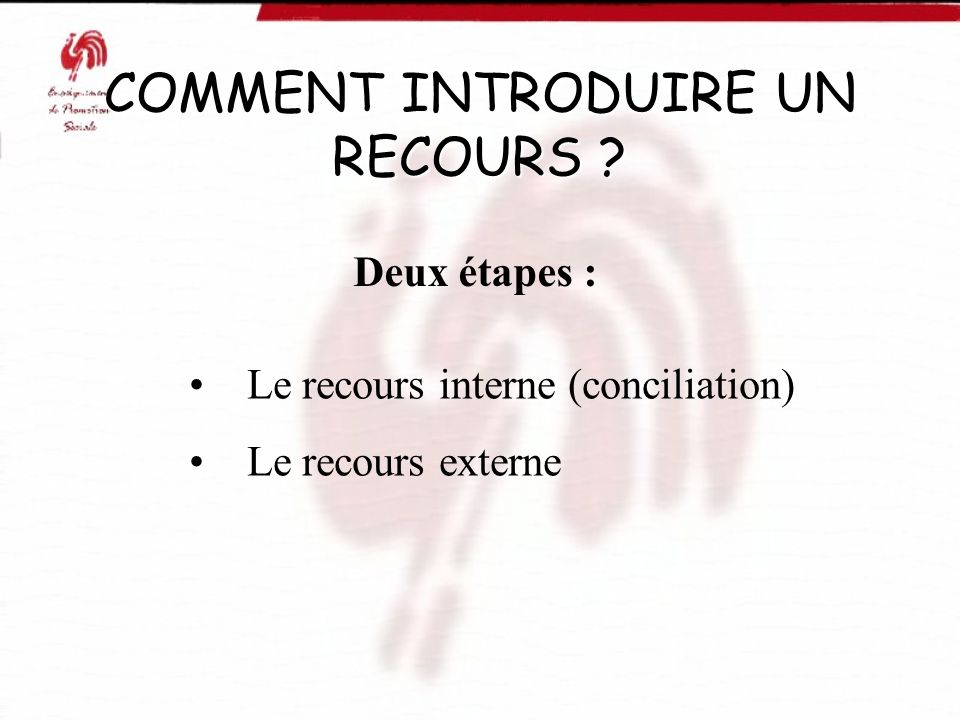 COMMENT INTRODUIRE UN RECOURS ? Deux étapes : Le recours interne (conciliation) Le recours externe