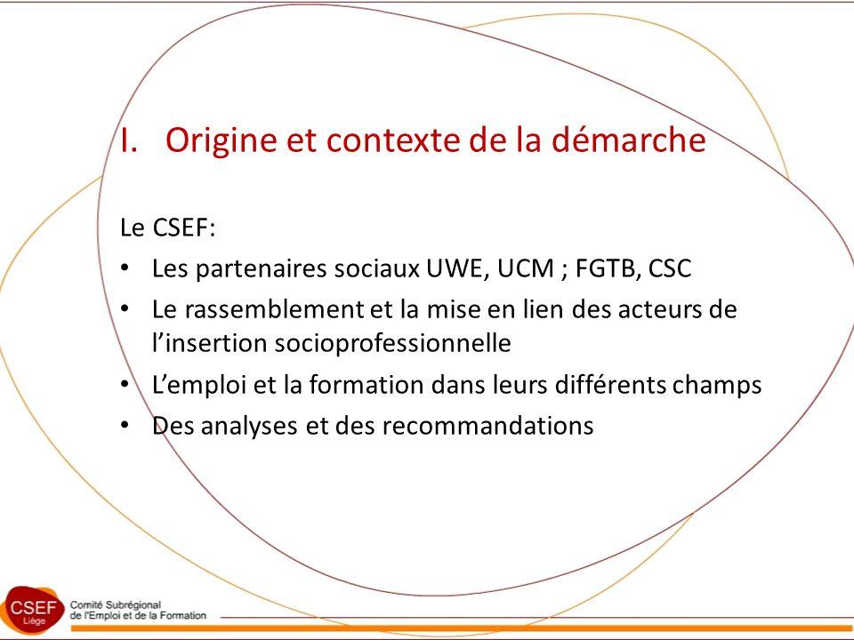 I. Origine et contexte de la démarche Le CSEF: Les partenaires sociaux UWE, UCM ; FGTB, CSC Le rassemblement et la mise en lien des acteurs de linsert