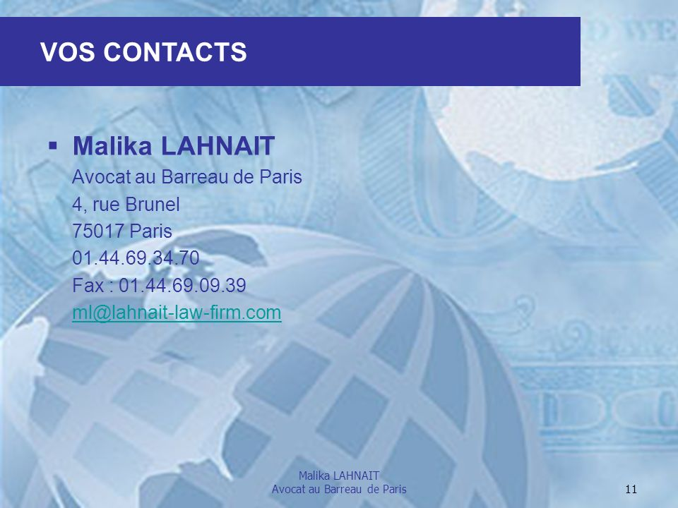 Malika LAHNAIT Avocat au Barreau de Paris 11 VOS CONTACTS Malika LAHNAIT Avocat au Barreau de Paris 4, rue Brunel 75017 Paris 01.44.69.34.70 Fax : 01.