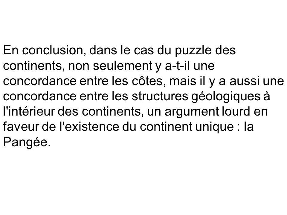 En conclusion, dans le cas du puzzle des continents, non seulement y a-t-il une concordance entre les côtes, mais il y a aussi une concordance entre l