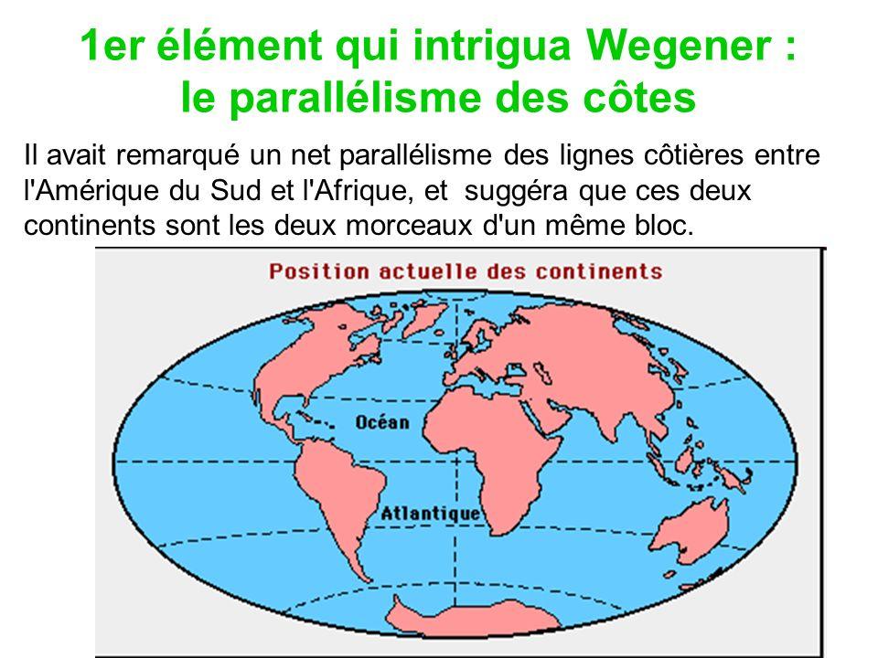 1er élément qui intrigua Wegener : le parallélisme des côtes Il avait remarqué un net parallélisme des lignes côtières entre l'Amérique du Sud et l'Af