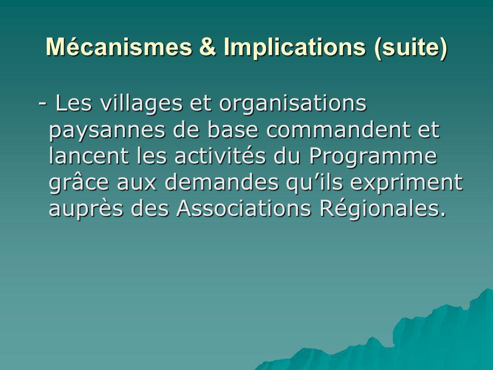 Mécanismes & Implications (suite) - Les villages et organisations paysannes de base commandent et lancent les activités du Programme grâce aux demandes quils expriment auprès des Associations Régionales.