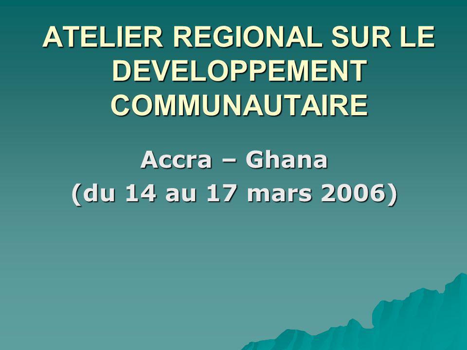 ATELIER REGIONAL SUR LE DEVELOPPEMENT COMMUNAUTAIRE Accra – Ghana (du 14 au 17 mars 2006)