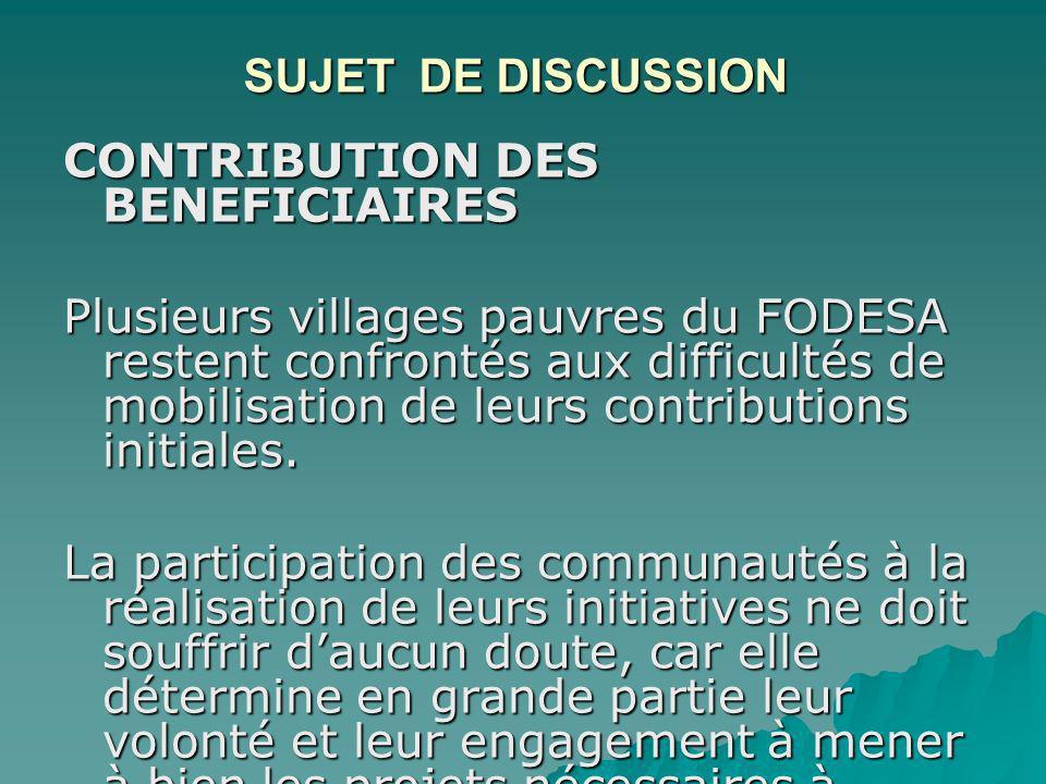 SUJET DE DISCUSSION CONTRIBUTION DES BENEFICIAIRES Plusieurs villages pauvres du FODESA restent confrontés aux difficultés de mobilisation de leurs contributions initiales.