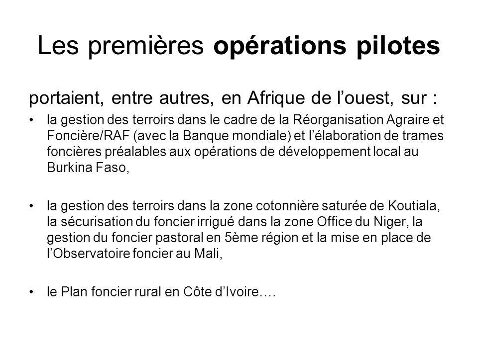 Les premières opérations pilotes portaient, entre autres, en Afrique de louest, sur : la gestion des terroirs dans le cadre de la Réorganisation Agraire et Foncière/RAF (avec la Banque mondiale) et lélaboration de trames foncières préalables aux opérations de développement local au Burkina Faso, la gestion des terroirs dans la zone cotonnière saturée de Koutiala, la sécurisation du foncier irrigué dans la zone Office du Niger, la gestion du foncier pastoral en 5ème région et la mise en place de lObservatoire foncier au Mali, le Plan foncier rural en Côte dIvoire….